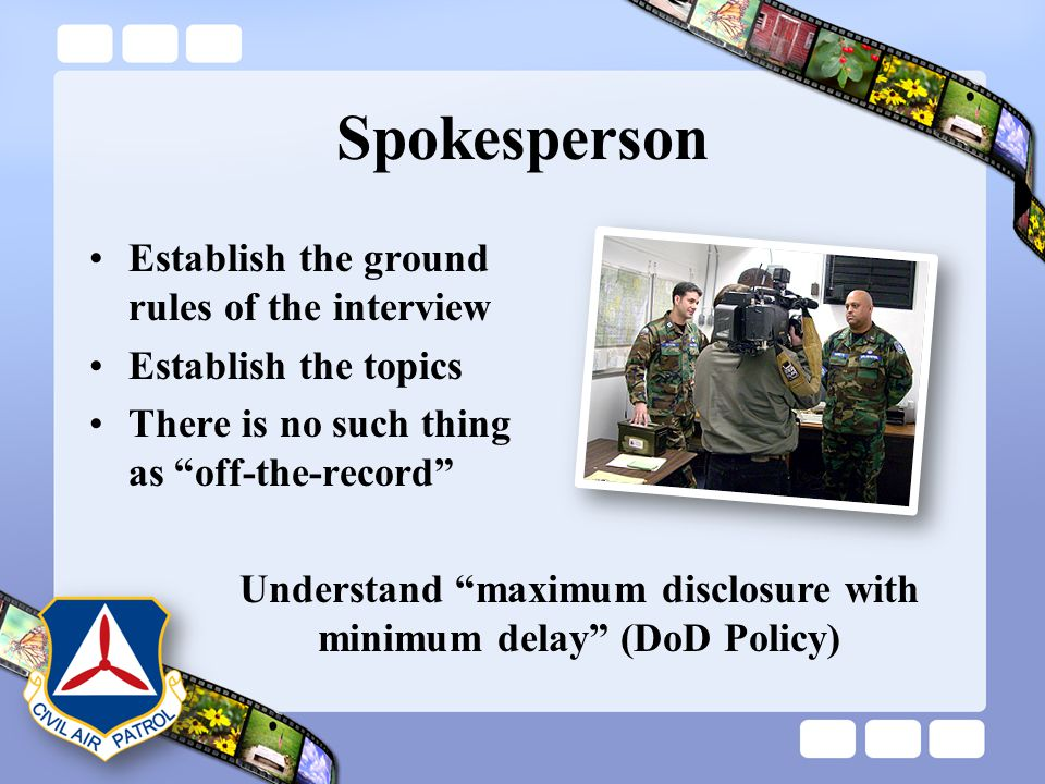 "Spokesperson Establish the ground rules of the interview Establish the topics There is no such thing as ""off-the-record"" Understand ""maximum disclosur"