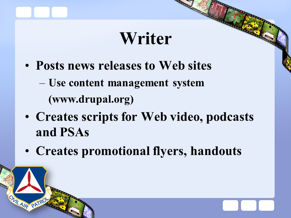 Writer Posts news releases to Web sites –Use content management system (www.drupal.org) Creates scripts for Web video, podcasts and PSAs Creates promo
