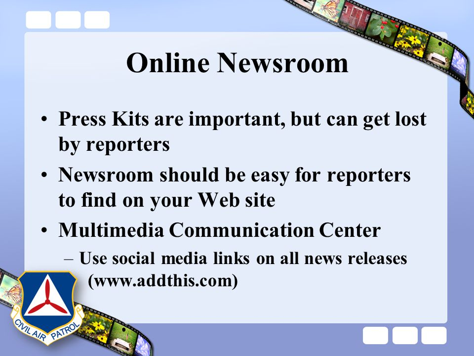 Online Newsroom Press Kits are important, but can get lost by reporters Newsroom should be easy for reporters to find on your Web site Multimedia Comm