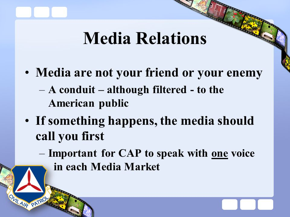 Media Relations Media are not your friend or your enemy –A conduit – although filtered - to the American public If something happens, the media should