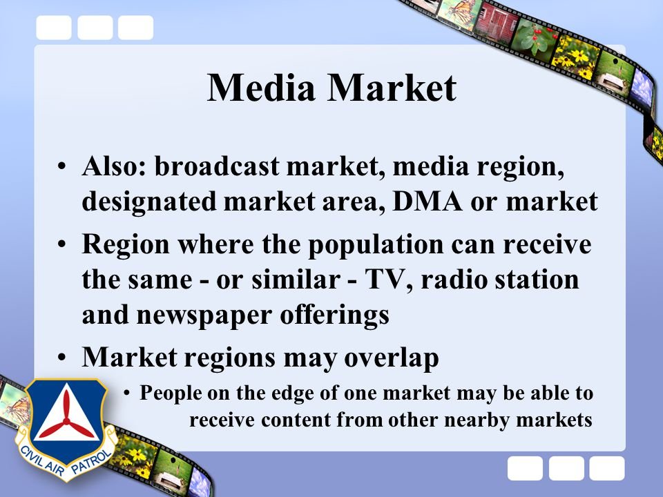 Media Market Also: broadcast market, media region, designated market area, DMA or market Region where the population can receive the same - or similar