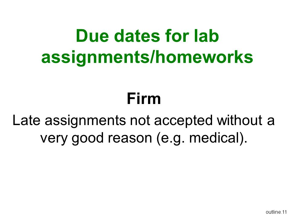 Due dates for lab assignments/homeworks Firm Late assignments not accepted without a very good reason (e.g. medical). outline.11