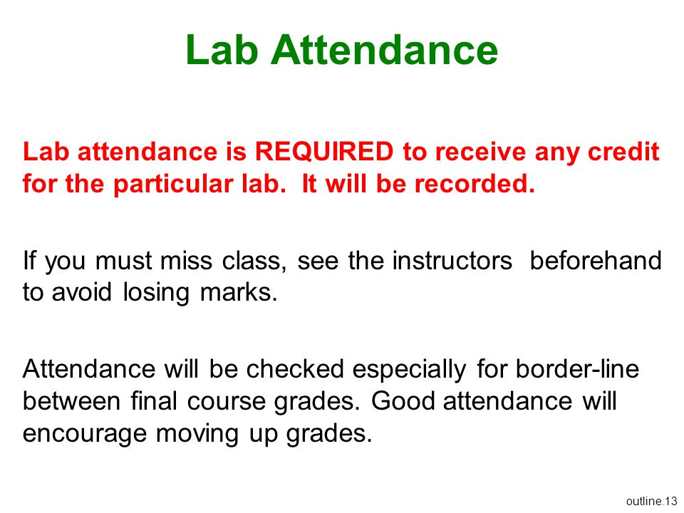 outline.13 Lab Attendance Lab attendance is REQUIRED to receive any credit for the particular lab. It will be recorded. If you must miss class, see th