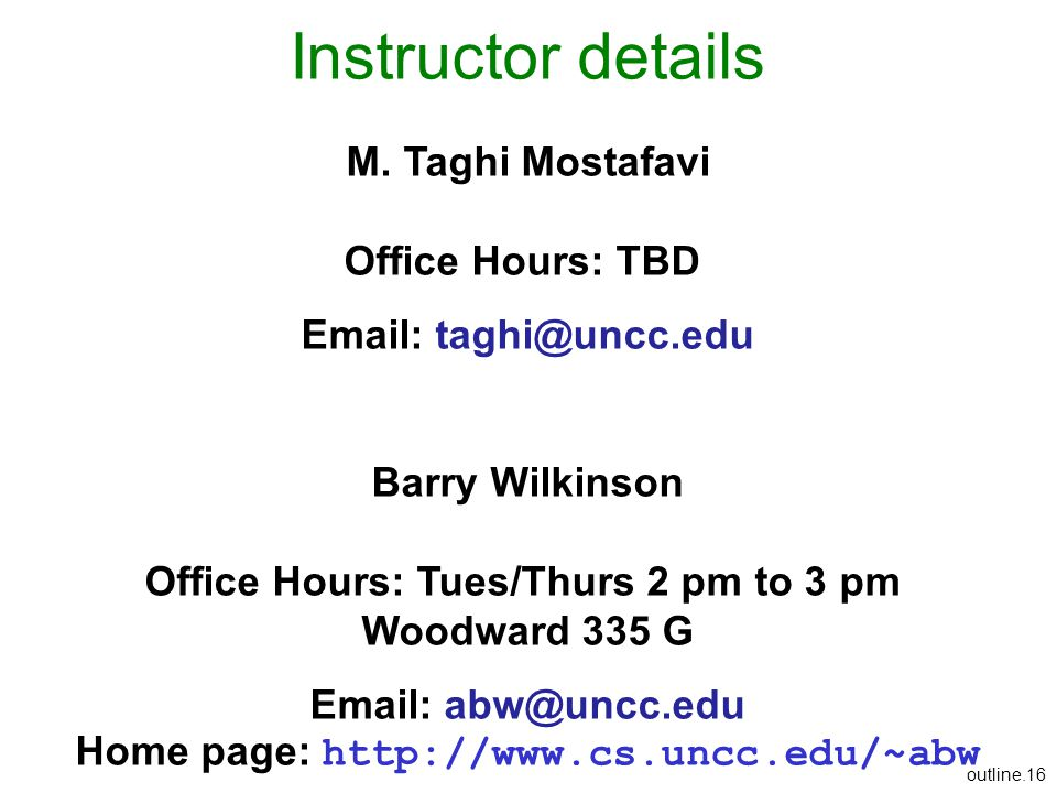 outline.16 Instructor details M. Taghi Mostafavi Office Hours: TBD Email: taghi@uncc.edu Barry Wilkinson Office Hours: Tues/Thurs 2 pm to 3 pm Woodwar