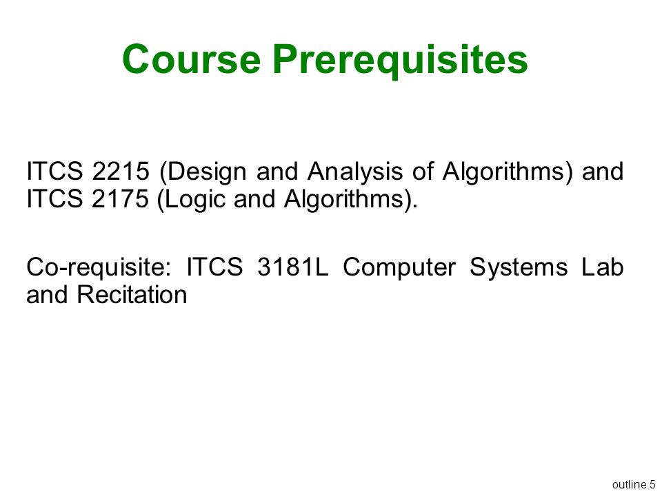 outline.5 Course Prerequisites ITCS 2215 (Design and Analysis of Algorithms) and ITCS 2175 (Logic and Algorithms). Co-requisite: ITCS 3181L Computer S