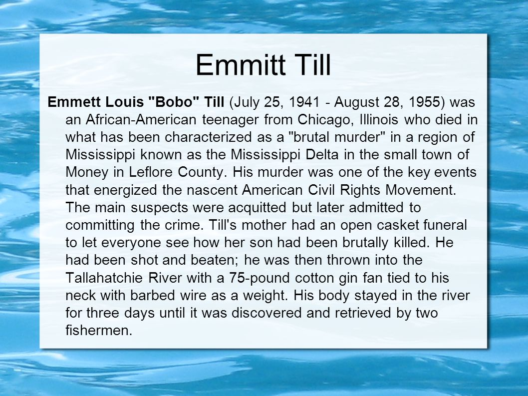 Emmitt Till Emmett Louis Bobo Till (July 25, 1941 - August 28, 1955) was an African-American teenager from Chicago, Illinois who died in what has been characterized as a brutal murder in a region of Mississippi known as the Mississippi Delta in the small town of Money in Leflore County.