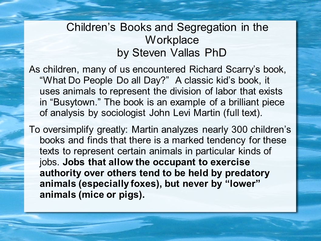 Children's Books and Segregation in the Workplace by Steven Vallas PhD As children, many of us encountered Richard Scarry's book, What Do People Do all Day A classic kid's book, it uses animals to represent the division of labor that exists in Busytown. The book is an example of a brilliant piece of analysis by sociologist John Levi Martin (full text).