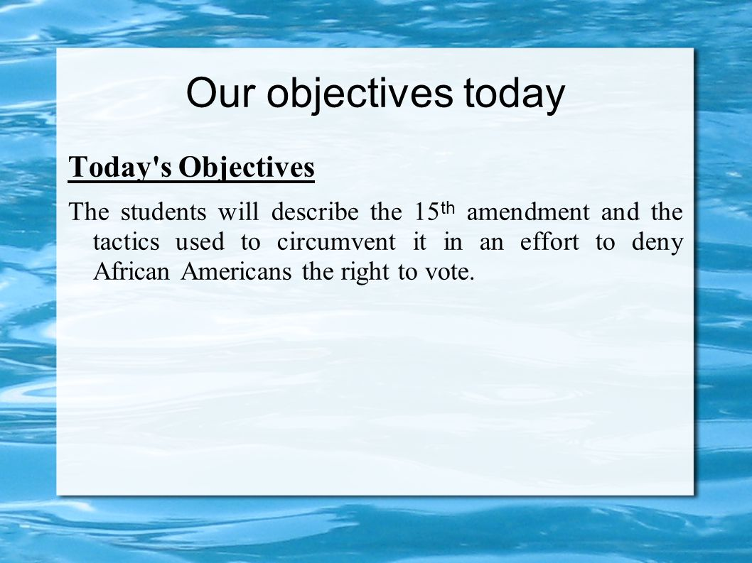 Our objectives today Today s Objectives The students will describe the 15 th amendment and the tactics used to circumvent it in an effort to deny African Americans the right to vote.