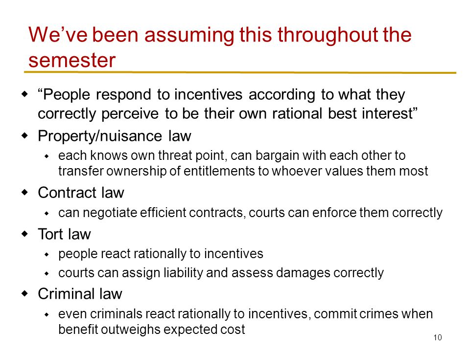 10  People respond to incentives according to what they correctly perceive to be their own rational best interest  Property/nuisance law  each knows own threat point, can bargain with each other to transfer ownership of entitlements to whoever values them most  Contract law  can negotiate efficient contracts, courts can enforce them correctly  Tort law  people react rationally to incentives  courts can assign liability and assess damages correctly  Criminal law  even criminals react rationally to incentives, commit crimes when benefit outweighs expected cost We've been assuming this throughout the semester