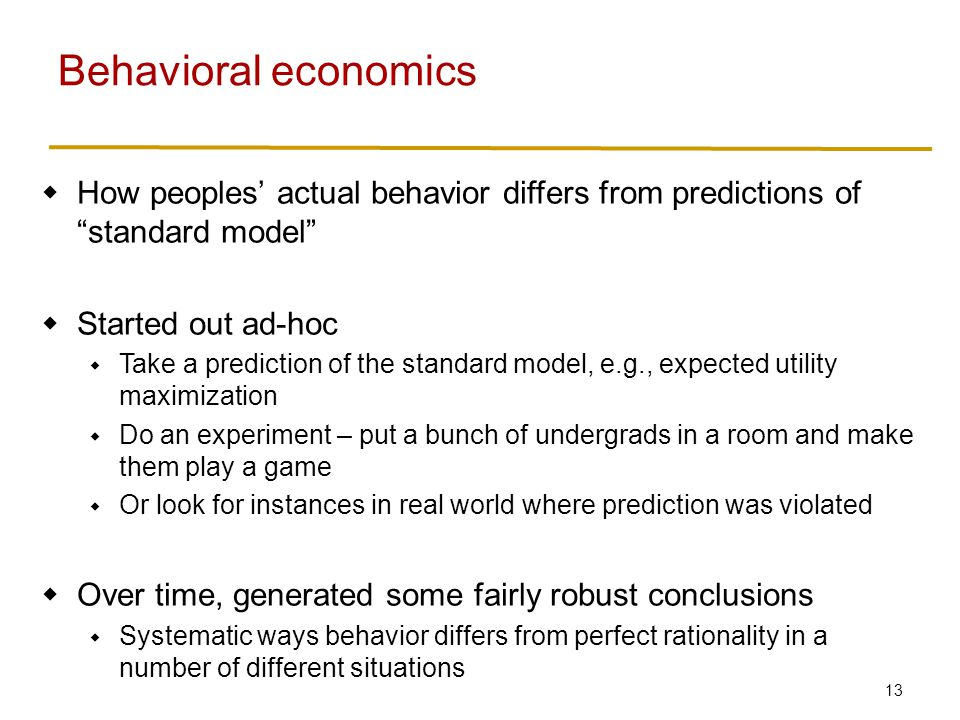 13  How peoples' actual behavior differs from predictions of standard model  Started out ad-hoc  Take a prediction of the standard model, e.g., expected utility maximization  Do an experiment – put a bunch of undergrads in a room and make them play a game  Or look for instances in real world where prediction was violated  Over time, generated some fairly robust conclusions  Systematic ways behavior differs from perfect rationality in a number of different situations Behavioral economics