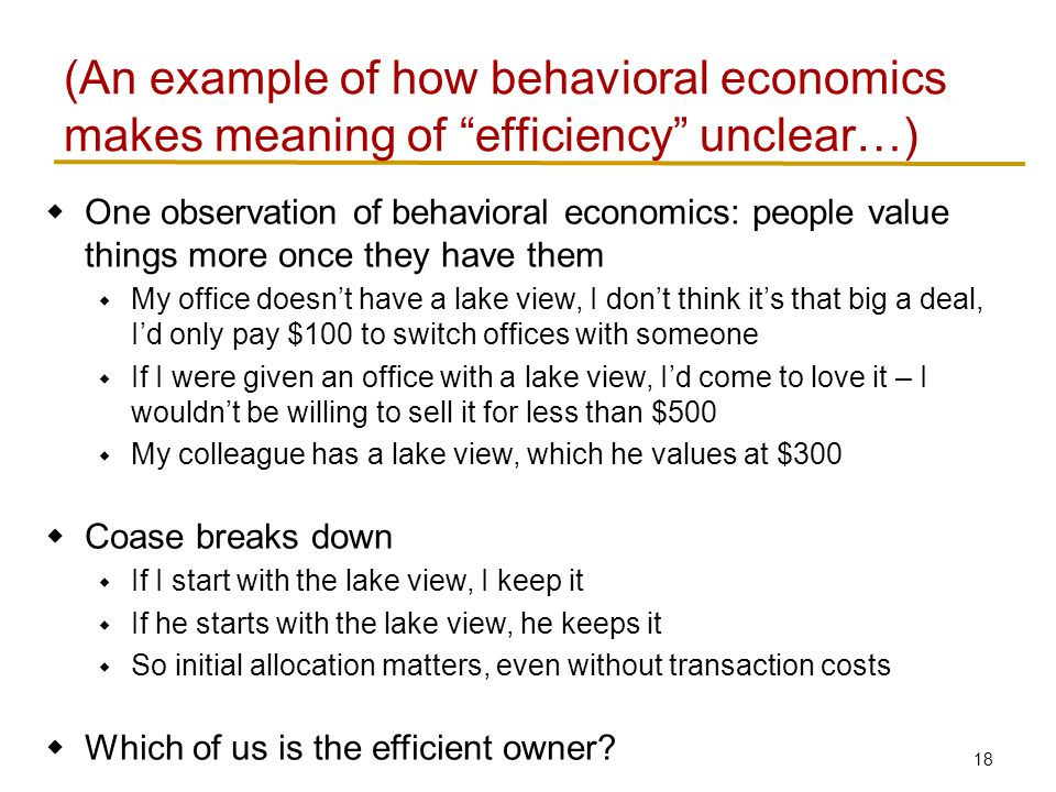 18  One observation of behavioral economics: people value things more once they have them  My office doesn't have a lake view, I don't think it's that big a deal, I'd only pay $100 to switch offices with someone  If I were given an office with a lake view, I'd come to love it – I wouldn't be willing to sell it for less than $500  My colleague has a lake view, which he values at $300  Coase breaks down  If I start with the lake view, I keep it  If he starts with the lake view, he keeps it  So initial allocation matters, even without transaction costs  Which of us is the efficient owner.