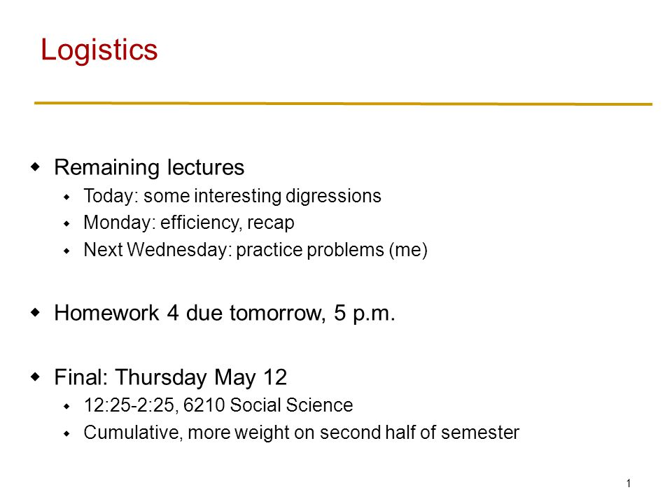 1  Remaining lectures  Today: some interesting digressions  Monday: efficiency, recap  Next Wednesday: practice problems (me)  Homework 4 due tomorrow, 5 p.m.