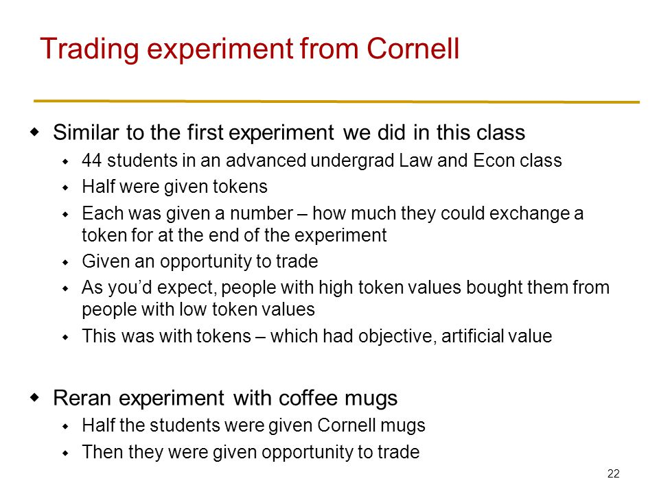 22  Similar to the first experiment we did in this class  44 students in an advanced undergrad Law and Econ class  Half were given tokens  Each was given a number – how much they could exchange a token for at the end of the experiment  Given an opportunity to trade  As you'd expect, people with high token values bought them from people with low token values  This was with tokens – which had objective, artificial value  Reran experiment with coffee mugs  Half the students were given Cornell mugs  Then they were given opportunity to trade Trading experiment from Cornell