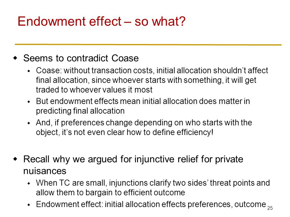 25  Seems to contradict Coase  Coase: without transaction costs, initial allocation shouldn't affect final allocation, since whoever starts with something, it will get traded to whoever values it most  But endowment effects mean initial allocation does matter in predicting final allocation  And, if preferences change depending on who starts with the object, it's not even clear how to define efficiency.