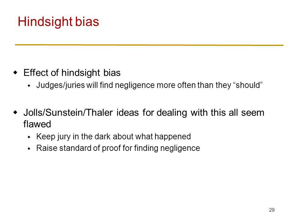 29  Effect of hindsight bias  Judges/juries will find negligence more often than they should  Jolls/Sunstein/Thaler ideas for dealing with this all seem flawed  Keep jury in the dark about what happened  Raise standard of proof for finding negligence Hindsight bias
