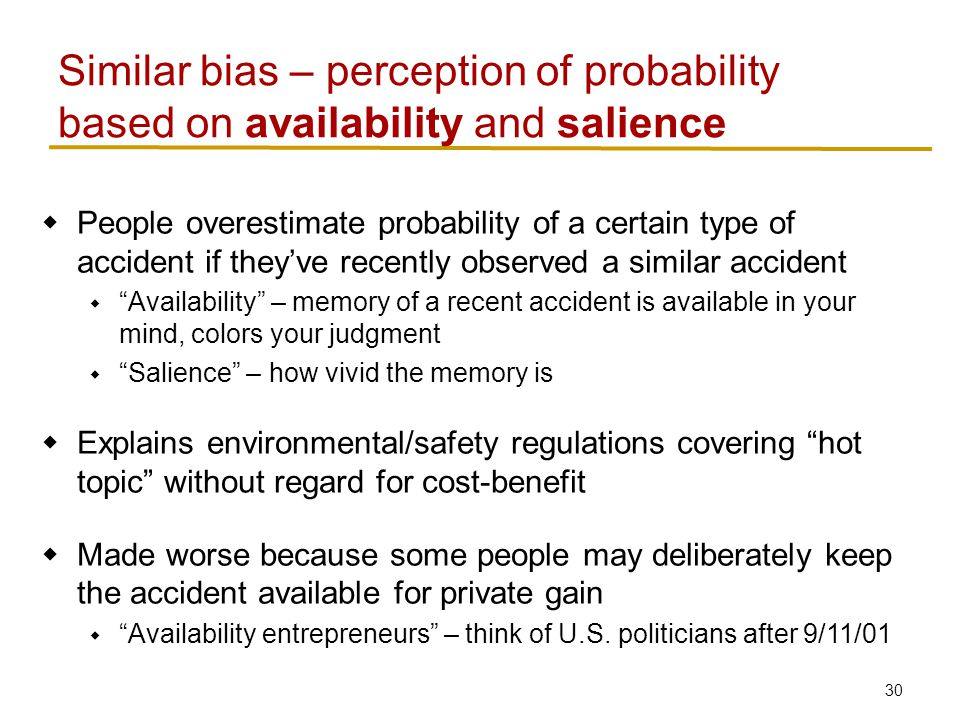 30  People overestimate probability of a certain type of accident if they've recently observed a similar accident  Availability – memory of a recent accident is available in your mind, colors your judgment  Salience – how vivid the memory is  Explains environmental/safety regulations covering hot topic without regard for cost-benefit  Made worse because some people may deliberately keep the accident available for private gain  Availability entrepreneurs – think of U.S.