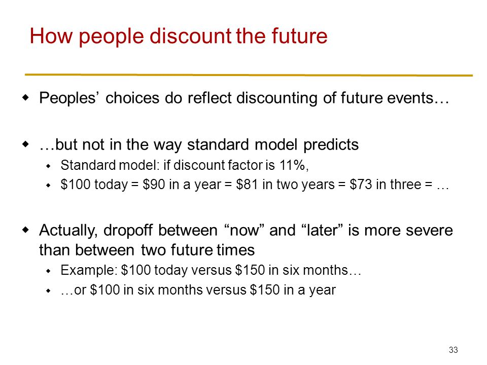 33  Peoples' choices do reflect discounting of future events…  …but not in the way standard model predicts  Standard model: if discount factor is 11%,  $100 today = $90 in a year = $81 in two years = $73 in three = …  Actually, dropoff between now and later is more severe than between two future times  Example: $100 today versus $150 in six months…  …or $100 in six months versus $150 in a year How people discount the future