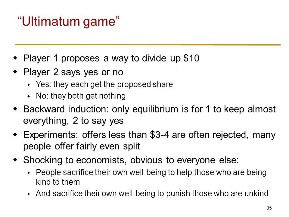 35  Player 1 proposes a way to divide up $10  Player 2 says yes or no  Yes: they each get the proposed share  No: they both get nothing  Backward induction: only equilibrium is for 1 to keep almost everything, 2 to say yes  Experiments: offers less than $3-4 are often rejected, many people offer fairly even split  Shocking to economists, obvious to everyone else:  People sacrifice their own well-being to help those who are being kind to them  And sacrifice their own well-being to punish those who are unkind Ultimatum game