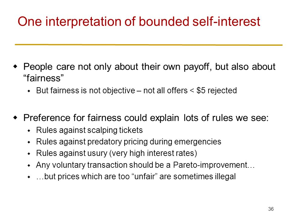 36  People care not only about their own payoff, but also about fairness  But fairness is not objective – not all offers < $5 rejected  Preference for fairness could explain lots of rules we see:  Rules against scalping tickets  Rules against predatory pricing during emergencies  Rules against usury (very high interest rates)  Any voluntary transaction should be a Pareto-improvement…  …but prices which are too unfair are sometimes illegal One interpretation of bounded self-interest