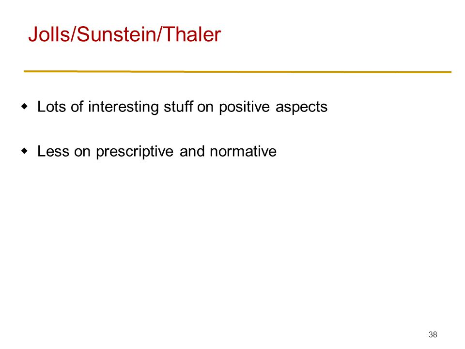 38  Lots of interesting stuff on positive aspects  Less on prescriptive and normative Jolls/Sunstein/Thaler