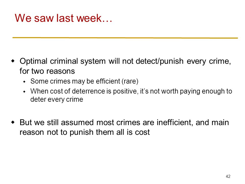 42  Optimal criminal system will not detect/punish every crime, for two reasons  Some crimes may be efficient (rare)  When cost of deterrence is positive, it's not worth paying enough to deter every crime  But we still assumed most crimes are inefficient, and main reason not to punish them all is cost We saw last week…