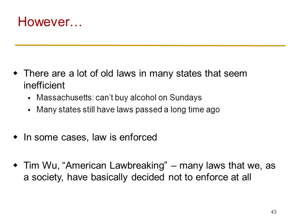 43  There are a lot of old laws in many states that seem inefficient  Massachusetts: can't buy alcohol on Sundays  Many states still have laws passed a long time ago  In some cases, law is enforced  Tim Wu, American Lawbreaking – many laws that we, as a society, have basically decided not to enforce at all However…