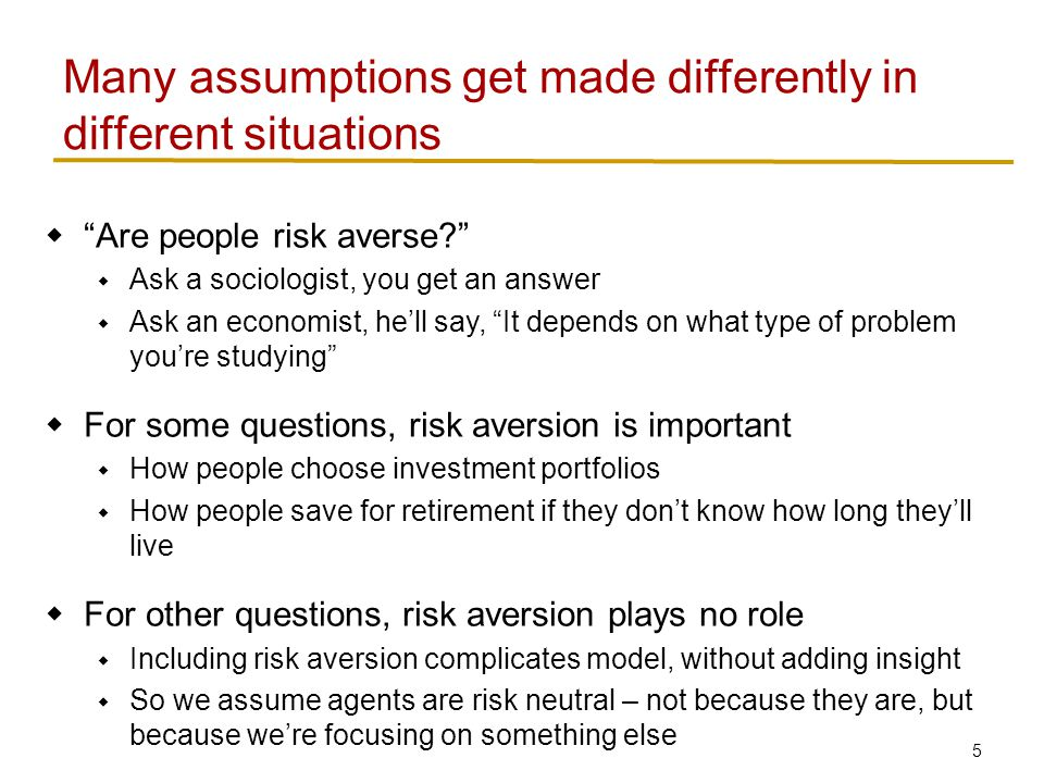 5  Are people risk averse  Ask a sociologist, you get an answer  Ask an economist, he'll say, It depends on what type of problem you're studying  For some questions, risk aversion is important  How people choose investment portfolios  How people save for retirement if they don't know how long they'll live  For other questions, risk aversion plays no role  Including risk aversion complicates model, without adding insight  So we assume agents are risk neutral – not because they are, but because we're focusing on something else Many assumptions get made differently in different situations