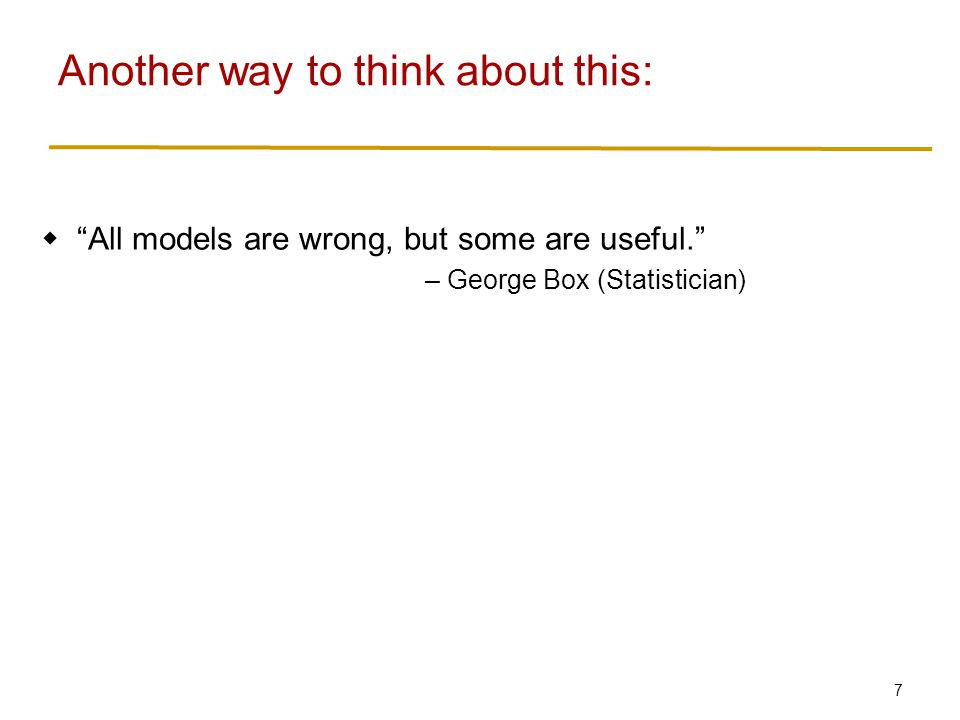 7  All models are wrong, but some are useful. – George Box (Statistician) Another way to think about this: