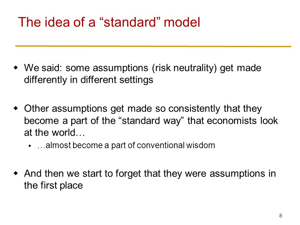 8  We said: some assumptions (risk neutrality) get made differently in different settings  Other assumptions get made so consistently that they become a part of the standard way that economists look at the world…  …almost become a part of conventional wisdom  And then we start to forget that they were assumptions in the first place The idea of a standard model