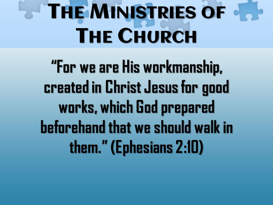 T HE M INISTRIES OF T HE C HURCH For we are His workmanship, created in Christ Jesus for good works, which God prepared beforehand that we should walk in them. (Ephesians 2:10)
