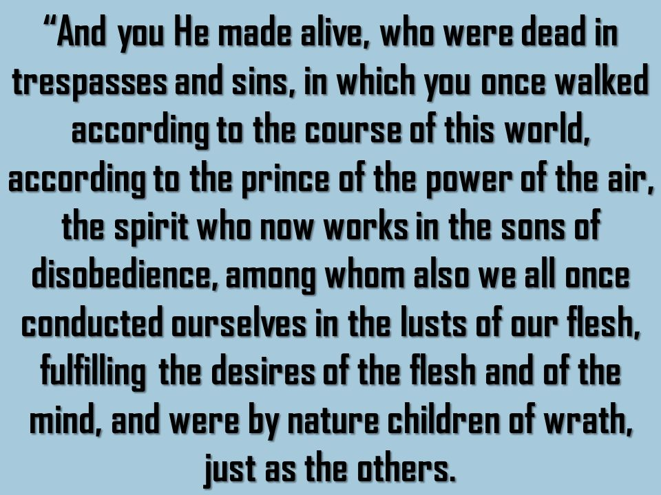 And you He made alive, who were dead in trespasses and sins, in which you once walked according to the course of this world, according to the prince of the power of the air, the spirit who now works in the sons of disobedience, among whom also we all once conducted ourselves in the lusts of our flesh, fulfilling the desires of the flesh and of the mind, and were by nature children of wrath, just as the others.