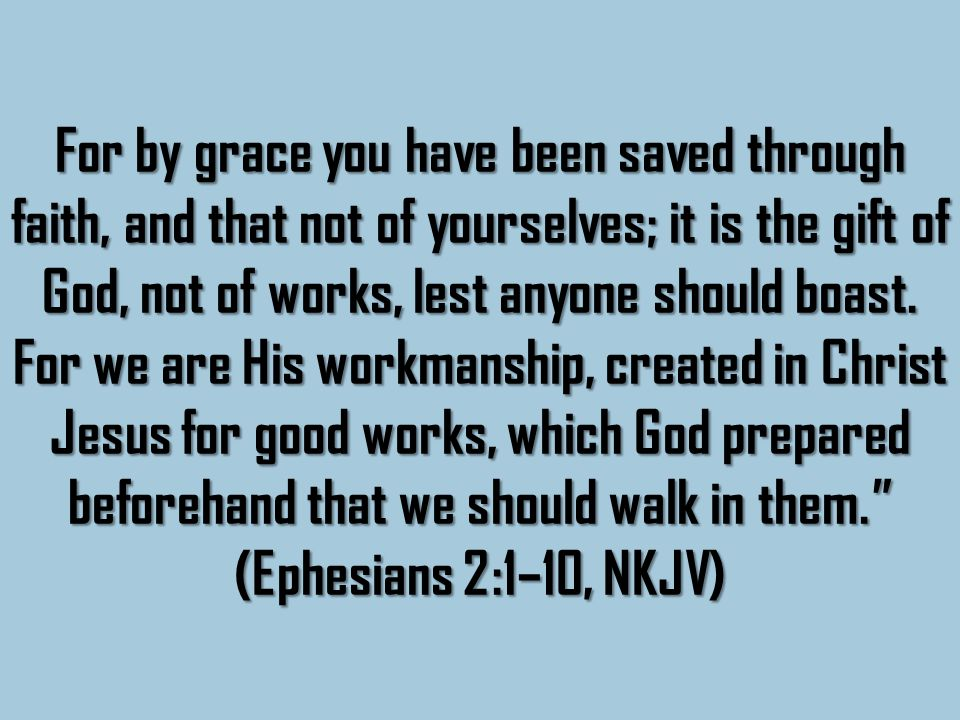 For by grace you have been saved through faith, and that not of yourselves; it is the gift of God, not of works, lest anyone should boast.