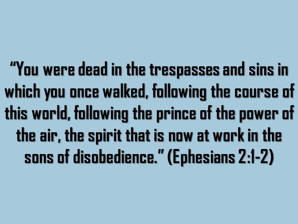 You were dead in the trespasses and sins in which you once walked, following the course of this world, following the prince of the power of the air, the spirit that is now at work in the sons of disobedience. (Ephesians 2:1-2)