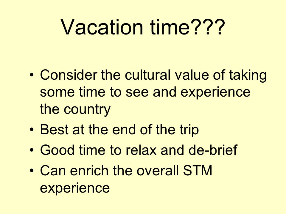Vacation time??? Consider the cultural value of taking some time to see and experience the country Best at the end of the trip Good time to relax and
