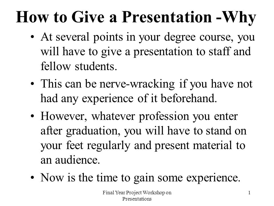 Final Year Project Workshop on Presentations 1 How to Give a Presentation -Why At several points in your degree course, you will have to give a presentation to staff and fellow students.