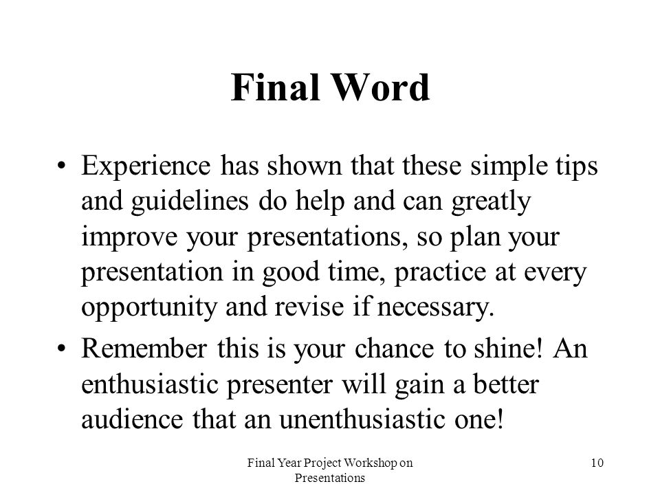 Final Year Project Workshop on Presentations 10 Final Word Experience has shown that these simple tips and guidelines do help and can greatly improve