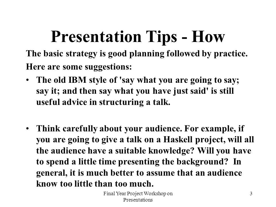 Final Year Project Workshop on Presentations 3 Presentation Tips - How The basic strategy is good planning followed by practice. Here are some suggest