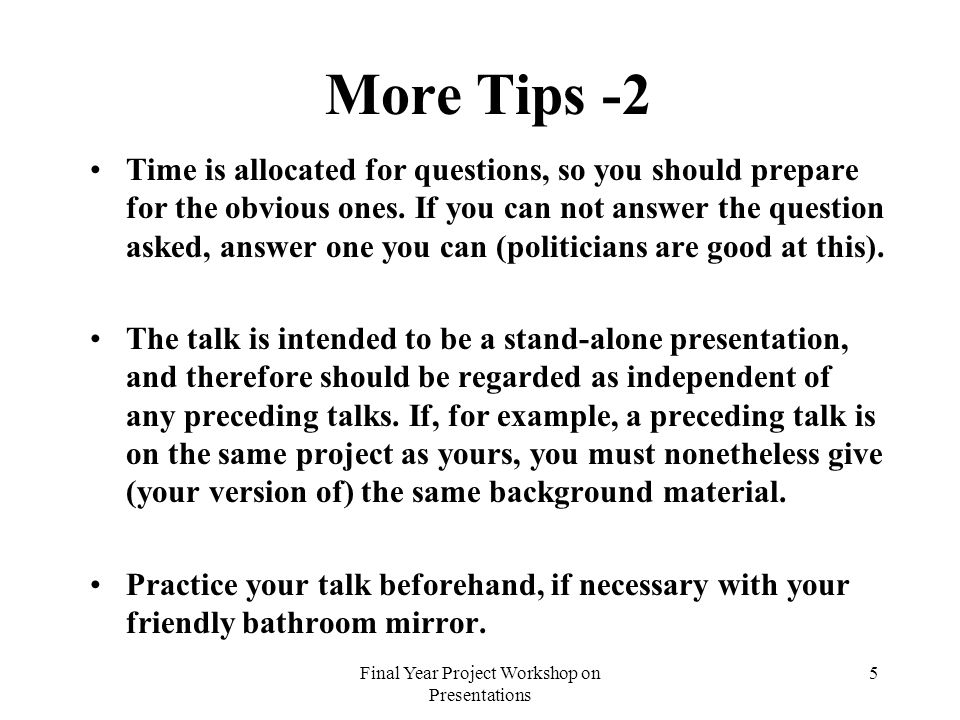Final Year Project Workshop on Presentations 5 More Tips -2 Time is allocated for questions, so you should prepare for the obvious ones. If you can no