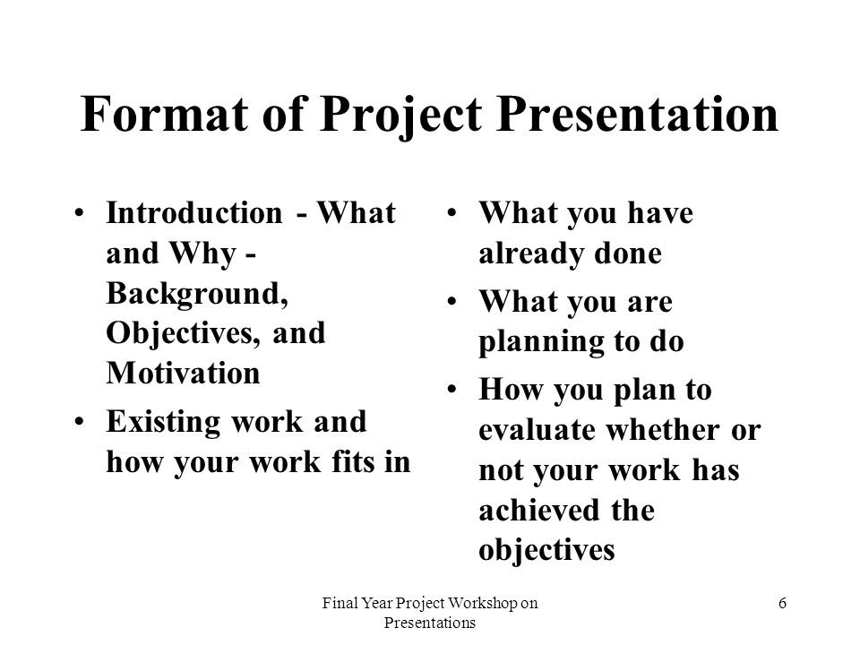 Final Year Project Workshop on Presentations 6 Format of Project Presentation Introduction - What and Why - Background, Objectives, and Motivation Existing work and how your work fits in What you have already done What you are planning to do How you plan to evaluate whether or not your work has achieved the objectives