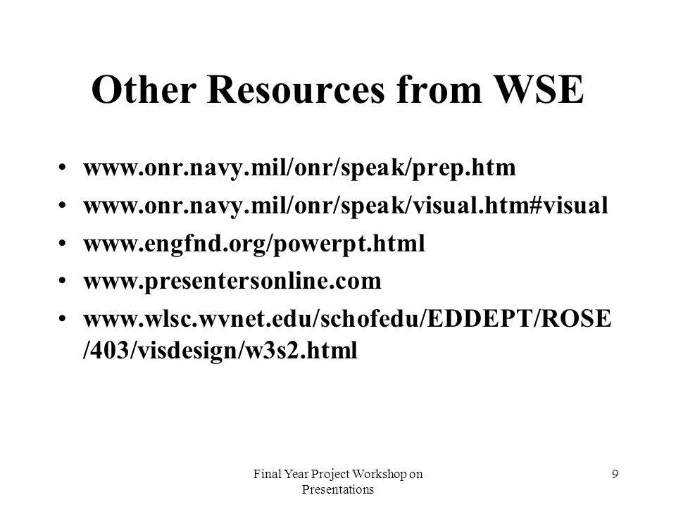 Final Year Project Workshop on Presentations 9 Other Resources from WSE www.onr.navy.mil/onr/speak/prep.htm www.onr.navy.mil/onr/speak/visual.htm#visual www.engfnd.org/powerpt.html www.presentersonline.com www.wlsc.wvnet.edu/schofedu/EDDEPT/ROSE /403/visdesign/w3s2.html