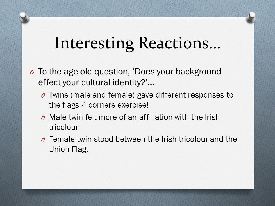 Interesting Reactions… O To the age old question, 'Does your background effect your cultural identity?'… O Twins (male and female) gave different resp