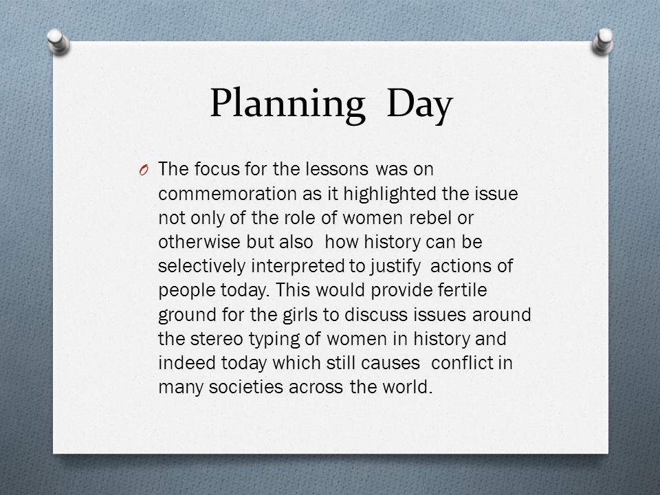 Planning Day O The focus for the lessons was on commemoration as it highlighted the issue not only of the role of women rebel or otherwise but also ho