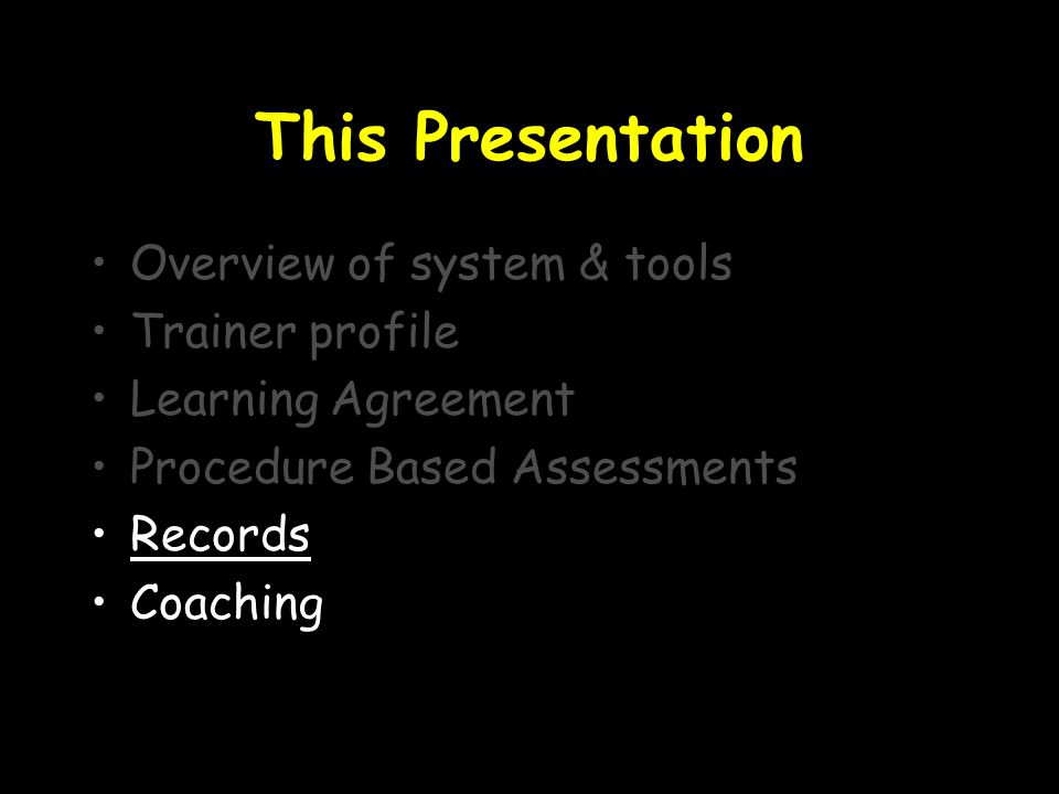This Presentation Overview of system & tools Trainer profile Learning Agreement Procedure Based Assessments Records Coaching