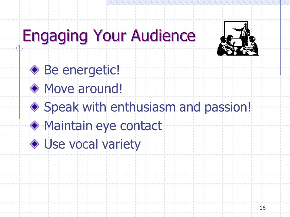 16 Engaging Your Audience Be energetic. Move around.
