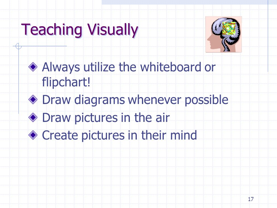 17 Teaching Visually Always utilize the whiteboard or flipchart.