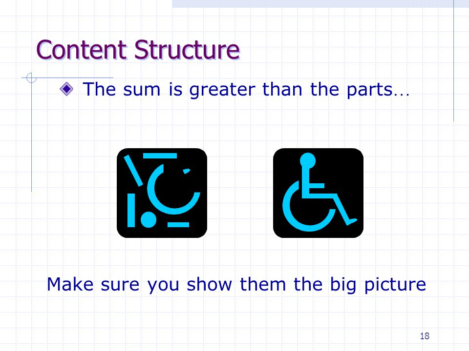 18 Content Structure The sum is greater than the parts … Make sure you show them the big picture