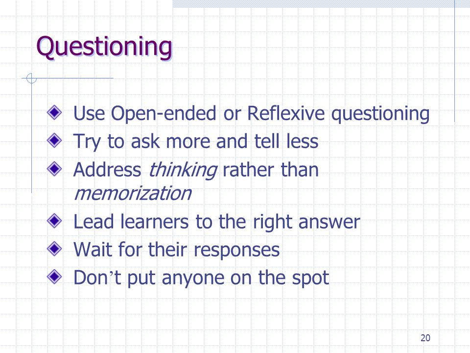 20 Questioning Use Open-ended or Reflexive questioning Try to ask more and tell less Address thinking rather than memorization Lead learners to the right answer Wait for their responses Don ' t put anyone on the spot