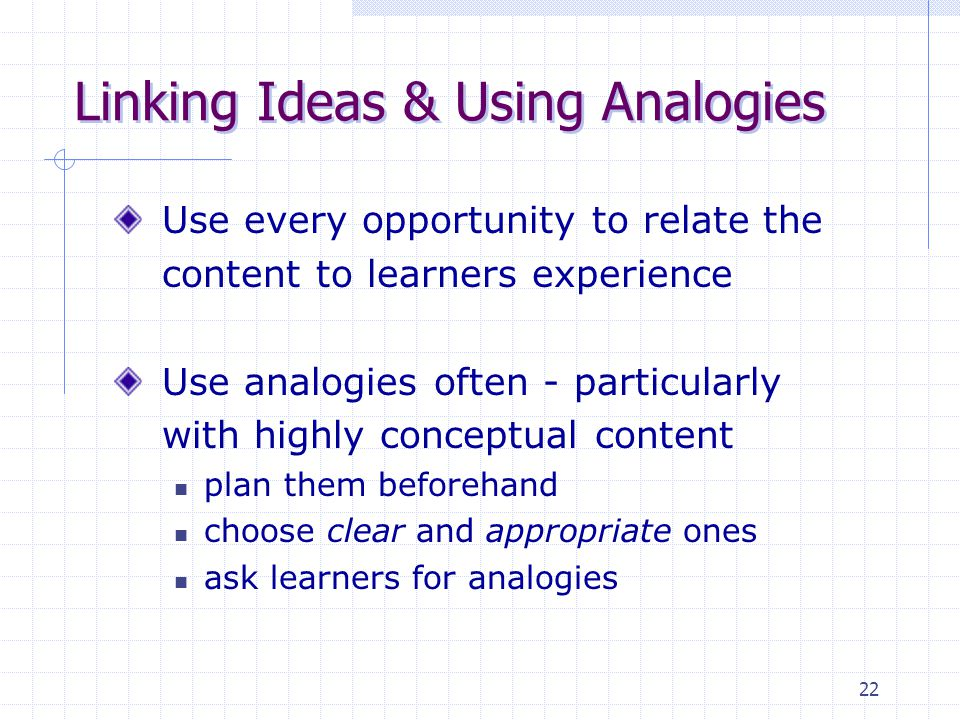 22 Linking Ideas & Using Analogies Use every opportunity to relate the content to learners experience Use analogies often - particularly with highly conceptual content plan them beforehand choose clear and appropriate ones ask learners for analogies