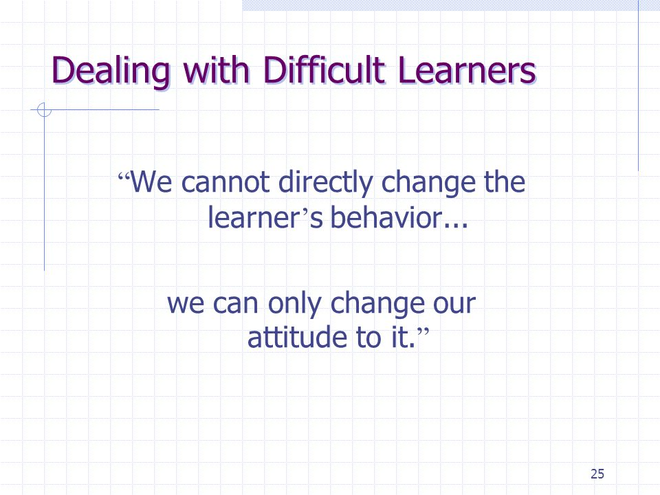 "25 Dealing with Difficult Learners "" We cannot directly change the learner ' s behavior... we can only change our attitude to it. """
