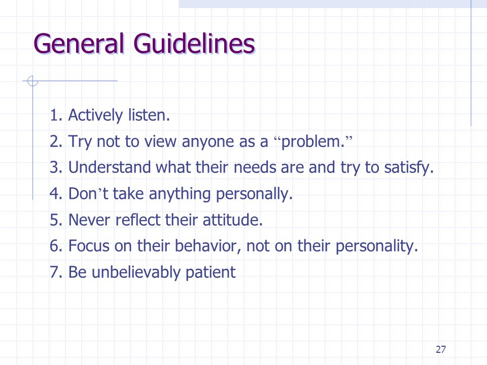 "27 General Guidelines 1. Actively listen. 2. Try not to view anyone as a "" problem. "" 3. Understand what their needs are and try to satisfy. 4. Don '"